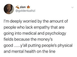 For the love of money: zion  @goldenlushzi  I'm deeply worried by the amount of  people who lack empathy that are  going into medical and psychology  fields because the money's  good ..'all putting people's physical  and mental health on the line For the love of money