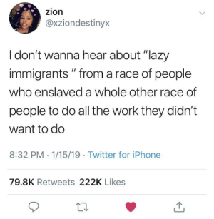 "Dank, Lazy, and Memes: zion  @xziondestinyx  I don't wanna hear about ""lazy  immigrants "" from a race of people  who enslaved a whole other race of  people to do all the work they didn't  want to do  8:32 PM 1/15/19 Twitter for iPhonee  79.8K Retweets 222K Likes  10 A damn good point. by twelvedayslate MORE MEMES"