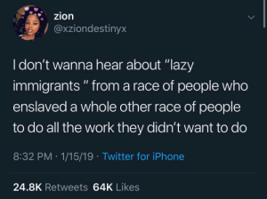 "Instagram, Iphone, and Lazy: zion  @xziondestinyx  I don't wanna hear about ""lazy  immigrants "" from a race of people who  enslaved a whole other race of people  to do all the work they didn't want to do  8:32 PM 1/15/19 Twitter for iPhone  24.8K Retweets 64K Likes 𝗙𝗼𝗹𝗹𝗼𝘄: @𝗧𝗿𝗼𝗽𝗶𝗰_𝗠 𝗳𝗼𝗿 𝗺𝗼𝗿𝗲 ❄️ 𝗜𝗻𝘀𝘁𝗮𝗴𝗿𝗮𝗺:@𝗴𝗹𝗶𝘇𝘇𝘆𝗽𝗼𝘀𝘁𝗲𝗱𝘁𝗵𝗮𝘁 🦋"