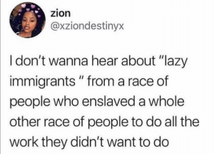 "Truth hurts, doesn't it?: zion  @xziondestinyx  I don't wanna hear about ""lazy  immigrants "" from a race of  people who enslaved a whole  other race of people to do all the  work they didn't want to do Truth hurts, doesn't it?"