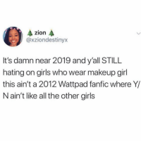 "Books, Girls, and Life: zion  @xziondestinyx  It's damn near 2019 and y'all STILL  hating on girls who wear makeup girl  this ain't a 2012 Wattpad fanfic where Y/  N ain't like all the other girls Y-N is not like the other girls. She doesn't wear any make up, and always has her blonde curly hair up in a perfect messy bun. Y-N is a shy girl and she loves reading books! You could say she was a nerd. She led a very normal, boring life. until one day, her life was turned upside down when she bumped into a very hard chest. ""O-oh my gosh! I'm s-so s-sorry! please f-forgive me!"" she stuttered, looking up with her soft blue eyes in fear, only to be met with a pair of icy green eyes. ""Watch where you're going, sweetheart,"" he growled in her ear with his deep voice. Her breath hitched upon hearing the raspiness behind his very thick English accent when realisation hit her. She had just bumped into The Harry Styles! He smirked, winking at her. ""I'm Harry."" ""I-I'm Y-N..."" Y-N breathed out. It was love at first sight."