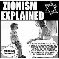 America, cnn.com, and Love: ZIONISM  EXPLAINED  BECAUSE WE ARE RULED BY AN ELITE  GROUP OF PSYCHOPATHS WHO OWN THE  BANKS THAT CONTROL THE GOVERNMENTS  AND MEDIA. THEY FUND BOTH SIDES OF  Why do we  WAR FOR PROFIT AND THEY MANUFACTURE  THE CONSENT OF THE PUBLIC THROUGH  have wars?  THE PROPAGANDA OF THE MEDIA. No more explanation needed I think it's enough.. FuckTheGovernment WeAreAnonymous Anonymous WW3 MissArmy_anons Army_anons CorruptedSystem CNN HumanRights Allah Islam MuslimBan WarCrimes Love BigPharma Saudi America Turkey Israel UnitedKingdom NATO UnitedNations Russia Korea Syria Iraq Libya FreePalestine BoycottIsrael.