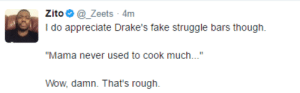 """Fake, Struggle, and Wow: zito. @-Zeets 4m  I do appreciate Drake's fake struggle bars though.  """"Mama never used to cook much...""""  Wow, damn. That's rough Tuck my napkin in my shirt cause Im just mobbing like that"""