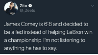 Blackpeopletwitter, Gym, and Lebron: Zito  @ Zeets  James Comey is 6'8 and decided to  be a fed instead of helping LeBron win  a championship. l'm not listening to  anything he has to say. <p>You wasn't with me shooting in the gym (via /r/BlackPeopleTwitter)</p>