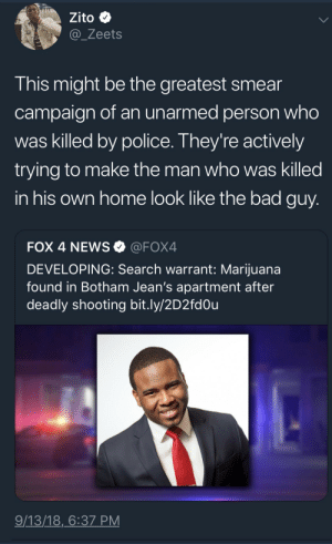 Bad, News, and Police: Zito  @_Zeets  This might be the greatest smear  campaign of an unarmed person who  was killed by police. They're actively  trying to make the man who was killed  in his own home look like the bad guy  FOX 4 NEWS@FOX4  DEVELOPING: Search warrant: Marijuana  found in Botham Jean's apartment after  deadly shooting bit.ly/2D2fdOu  9/13/18,6:37 PM Crossing so many ethical lines