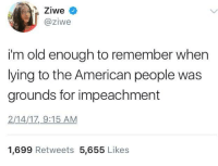 Blackpeopletwitter, American, and Old: @ziwe  i'm old enough to remember when  lying to the American people was  grounds for impeachment  2/14/1Z 9:15 AM  1,699 Retweets 5,655 Likes <p>You might be born before 2017 if… (via /r/BlackPeopleTwitter)</p>