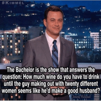 Drinking, Funny, and Wine: KIMMEL  The Bachelor is the show that answers the  lquestion: How much wine do you have to drink  until the guy making out with twenty different  women seems like he'd make a good husband?  Jimmy Kimmel Pretty much