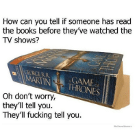 Now Meme: How can you tell if someone has read  the books before they've watched the  TV shows?  MARTIN THRONES  Oh don't worry,  they'll tell you.  They'll fucking tell you.  WWeK now Memes