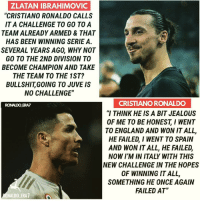 "What do you think? 😱 - DM this to someone: ZLATAN IBRAHIMOVIC  ""CRISTIANO RONALDO CALLS  IT A CHALLENGE TO GO TOA  TEAM ALREADY ARMED & THAT  HAS BEEN WINNING SERIE A.  SEVERAL YEARS AGO, WHY NOT  GO TO THE 2ND DIVISION TO  BECOME CHAMPION AND TAKE  THE TEAM TO THE 1ST?  BULLSHITGOING TO JUVE IS  NO CHALLENGE""  CRISTIANO RONALDO  ""I THINK HE IS A BIT JEALOUS  OF ME TO BE HONESTI WENT  TO ENGLAND AND WON IT ALL,  HE FAILED, I WENT TO SPAIN  AND WON IT ALL, HE FAILED,  NOW I'M IN ITALY WITH THIS  NEW CHALLENGE IN THE HOPES  OF WINNING IT ALL,  SOMETHING HE ONCE AGAIN  FAILED AT  RONALDO ERAZ  ONALDO ERA7 What do you think? 😱 - DM this to someone"