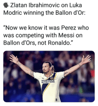"Memes, Messi, and Ronaldo: Zlatan Ibrahimovic on Luka  Modric winning the Ballon d'Or:  ""Now we know it was Perez who  was competing with Messi on  Ballon d'Ors, not Ronaldo.""  L)  HEREALIFE  NUTRITION"