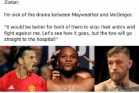 "Mayweather, Savage, and Soccer: Zlatan:  I'm sick of the drama between Mayweather and McGregor.  ""It would be better for both of them to stop their antics and  fight against me. Let's see how it goes, but the two will go  straight to the hospital!"" Zlatan the savage."