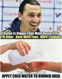 Zlatan Is Bigger Than ManchesterCity  lim older, Have More Fans, More trophies  Via Footbal Galaxy IDonut21  APPLY COLD WATER TO BURNED AREA That burn 🔥