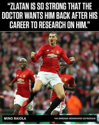 "Doctor, Facts, and Memes: ""ZLATAN IS SO STRONG THAT THE  DOCTOR WANTS HIM BACK AFTER HIS  CAREERTO RESEARCH ON HIM""  MINO RAIOLA  VIA SWEDISH NEWSPAPER EXPRESSEN Zlatan Facts 👊🏽😝"