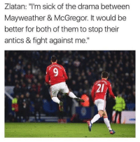 """Zlatan 👊🏽😂: Zlatan: m sick of the drama between  Mayweather & McGregor. It would be  better for both of them to stop their  antics & fight against me."""" Zlatan 👊🏽😂"""