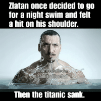 Zlatan facts 👌 https://t.co/aIHE6VKWzM: Zlatan once decided to go  for a night swim and felt  a hit on his shoulder.  b.com/itol footbal  Then the titanic sank. Zlatan facts 👌 https://t.co/aIHE6VKWzM
