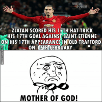 WOW! 🔥🙌 🔻LINK IN OUR BIO! ⚽: ZLATAN SCORED HIS 17TH HAT-TRICK  HIS 17TH GOAL AGAINST SAINT ETIENNE  ON HIS 17TH APPEARANCE IN OLD TRAFFORD  ON TTTHNEEBRUARY  MOTHER OF GOD! WOW! 🔥🙌 🔻LINK IN OUR BIO! ⚽