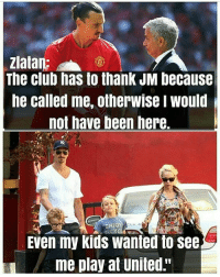 """Thank you jose: Zlatan:  The club has to thank JM because  he called me, otherwise I would  not have been here.  NIO  Even my kids wanted to see  me play at United."""" Thank you jose"""