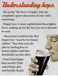 "Beer, Bunnies, and Food: Zlnderstanding house  By saying ""this beer is hoppy, you can  completely ignore discussion of your wife's  remarriage.  Hoppy beer is more sophisticated than lighter  beers, making up for the fact you never learned  to read.  Many food scientists joke that  hoppy beer ""must be for bunny  rabbits."" Then they ruin the  joke by feeding beer to  bunny rabbits until they  drunkenly run into lakes.  Don't have hoppy  beer nearby? Find  some hoppy glue  and breathe deeply. Finally, we help you understand hops!  How has a little knowledge helped you appreciate beer?"