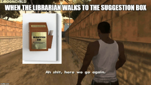 Here we go again: ZMOONCHILD  WHEN THE LIBRARIAN WALKS TO THE SUGGESTION BOX  SUGGESTION  ВоX  Ah shit, here we go again.  imgflip.com Here we go again