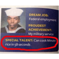 Funny, Goals, and Goal: DREAM JOB:  Federal employment  PROUDEST  ACHIEVEMENT:  My military service  SPECIAL TALENT: Can cook Minute  rice in 58 seconds Goals @beigecardigan