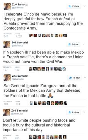 nevaehtyler: THIS: Zoé Samudzi  @ztsamudzi  FollowV  I celebrate Cinco de Mayo because l'm  deeply grateful for how French defeat at  Puebla prevented them from resupplying the  Confederate Army.  RETWEETS  LIKES  547   Zoé Samudzi  @ztsamudzi  Follow ﹀  If Napoleon Ill had been able to make Mexico  a French satellite, there's a chance the Union  would not have won the Civil War  RETWEETS  LIKES  107  160   Zoé Samudzi  @ztsamudzi  Follow  Slo General Ignacio Zaragoza and all the  soldiers of the Mexican Army that defeated  the French in that battle  RETWEETS  LIKES  100  174   Zoé Samudzi  @ztsamudzi  Follow  Don't let white people pushing tacos and  tequila bury the cultural and historical  importance of this day.  RETWEETS  LIKES  127  236 nevaehtyler: THIS