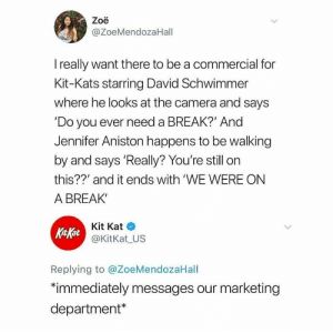 WE WERE ON A BREAK!: Zoë  @ZoeMendozaHall  I really want there to be a commercial for  Kit-Kats starring David Schwimmer  where he looks at the camera and says  'Do you ever need a BREAK?' And  Jennifer Aniston happens to be walking  by and says 'Really? You're still on  this??' and it ends with 'WE WERE ON  A BREAK'  Kit Kat  Kit Kat  @KitKat_US  Replying to @ZoeMendozaHall  *immediately messages our marketing  department* WE WERE ON A BREAK!