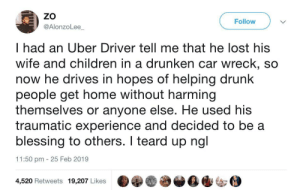 An interesting title: ZO  @AlonzoLee  Follow  I had an Uber Driver tell me that he lost his  wife and children in a drunken car wreck, so  now he drives in hopes of helping drunk  people get home without harming  themselves or anyone else. He used his  traumatic experience and decided to be a  blessing to others. I teard up ngl  11:50 pm 25 Feb 2019  4,520 Retweets 19,207 Likes An interesting title