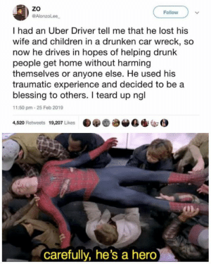 awesomacious:  Wholesome Uber Driver: ZO  @AlonzoLee  Follow  I had an Uber Driver tell me that he lost his  wife and children in a drunken car wreck, so  now he drives in hopes of helping drunk  people get home without harming  themselves or anyone else. He used his  traumatic experience and decided to be a  blessing to others. I teard up ngl  11:50 pm-25 Feb 2019  4,520 Retweets 19,207 Likes  carefully, he's a hero awesomacious:  Wholesome Uber Driver