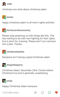 And a happy new year!: zobb  christmas eve what about christmas adam  kowka  happy christmas adam to all men's rights activists  forfuturereferenceonly  Please stop pestering us with things like this. This  has nothing to do with men fighting for their rights  Eve is short for 'evening. Please don't turn activism  into a joke. Thanks.  reindeerplaydate  Someone isn't having a good christmas adam  theguilteaparty  Christmas Adam: December 23rd. Comes before  Christmas Eve and is generally unsatisfying  shojo  Happy Christmas Adam everyone  1,074,080 notes And a happy new year!