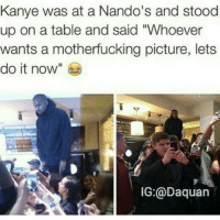 """Bruh, Daquan, and Funny: Kanye was at a Nando's and stood  up on a table and said """"Whoever  wants a motherfucking picture, lets  do it now  IG:@Daquan Bruh😂😂😂"""