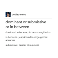 Is your sign dominant or submissive?: zodiac-celeb  dominant or submissive  or in between  dominant; aries scorpio taurus sagittarius  in between capricorn leo virgo gemini  aquarius  submissive; cancer libra pisces Is your sign dominant or submissive?