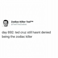 ted cruz has practically denied everything besides being the zodiac killer: Zodiac Killer TedTM  @Ted The Zodiac  day 892: ted cruz still hasnt denied  being the Zodiac killer ted cruz has practically denied everything besides being the zodiac killer
