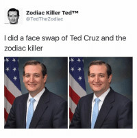 i would let ted cruz murder this pussy 😻💦👌🏼😩💯: Zodiac Killer TedTM  @Ted The Zodiac  I did a face swap of Ted Cruz and the  zodiac killer i would let ted cruz murder this pussy 😻💦👌🏼😩💯