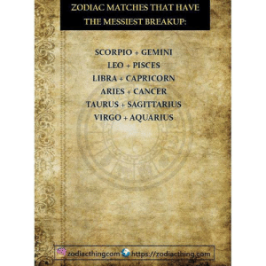 Zodiac: ZODIAC MATCHES THAT HAVE  THE MESSIEST BREAKUP:  SCORPIO + GEMINI  LEO + PISCES  LIBRA + CAPRICORN  ARIES CANCER  TAURUS +SAGITTARIUS  VIRGO +AQUARIUS  zodiacthingcomhttps://zodiacthing.com