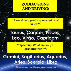 "Gemini: ZODIAC SIGNS  AND DRIVING:  ""Slow down, you're gonna get us all  killed "":  Taurus, Cancer, Pisces,  Leo, Virgo, Capricorn  ""Speed up! What are you, a  grandmother ? ""  Gemini, Sagittarius, Aquarius,  Aries, Scorpio, Libra  zodiacthingcom https://zodiacthing.com"