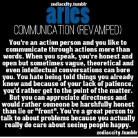 """Mar 11, 2017. Break-up came at the worst time possible. Suffering is an opportunity for  ......FOR FULL HOROSCOPE VISIT: http://horoscope-daily-free.net/aries: zodiaccity.tumblr  AICS  COMMUNICATION (REVAMPED)  You're an action person and you like to  communicate through actions more than  words. When you speak, you're honest and  open but sometimes vague, theoretical and  even intellectual conversations can bore  you. You hate being told things you already  know and because of your lack of patience,  you'd rather get to the point of the matter.  But you can appreciate directness and  would rather someone be harshfully honest  than lie or """"front"""". You're a great person to  talk to about problems because you actually  really do care about seeing people happy.  zodiaccity.tumblr Mar 11, 2017. Break-up came at the worst time possible. Suffering is an opportunity for  ......FOR FULL HOROSCOPE VISIT: http://horoscope-daily-free.net/aries"""