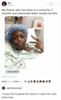 Bitch, Hair, and Hospital: zoe  Follow  @yslkiwis  My friend, who has been in a coma for 3  months and presumed dead, texted me this  I lived bitch  2:56 PM - 13 Oct 2017  28,319 Retweets  99,418 Likes  Beedee壺  cartnsncreal  I hope the hospital bill doesn't make her wish  otherwise. People in. I as aren't assumed dead. People in comas don't wear hair nets. They obviously had a surgery.
