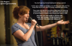"""great-quotes:  Drunk girls as training for parentsMORE COOL QUOTES!: Zoe Rogers  @zoerogerscomedy  You don't get any formal training for being a parent.  I never got a course on hanging out with five year olds, but l've  hung with drunk girls, and it's pretty much the same thing...  They make you late for everything, they insist on wearing  something ridiculous, and the night ends with some kind  of drama about a random tiara that no one came in with  And the car ride home is always like  """"ARE WE GOING TO MCDONALD'S?  CAUSE YOU SAID WE WOULD!!!  www.mattmisiscostudios.com great-quotes:  Drunk girls as training for parentsMORE COOL QUOTES!"""