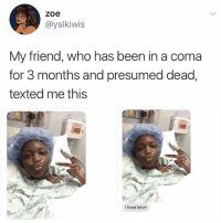 Bitch, Relatable, and Been: zoe  @yslkiwis  My friend, who has been in a coma  for 3 months and presumed dead,  texted me this  I lived bitch this would be ME 😂