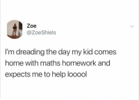 😩😩: Zoe  @ZoeShiels  I'm dreading the day my kid comes  home with maths homework and  expects me to help looool 😩😩