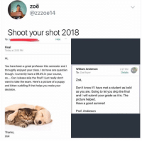 Funny, Summer, and Good: zoe  @zzzoe14  Shoot your shot 2018  To: t  Hide  Final  Today at 2:05 PM  Hi  You have been a great professor this semester and I  throughly enjoyed your class. I do have one question  though. I currently have a 99.4% in your course,  so.... Can I please skip the final? I just really don't  want to take the exam. Here's a picture of a puppy  and kitten cuddling if that helps you make your  decision.  William Anderson  To: Zoe Royer  2:27 PM  Details  WA  Zoë,  Don't know if I have met a student as bold  as you are. Going to let you skip the final  and I will submit your grade as it is. The  picture helped.  Have a good summer!  Prof. Anderson  Thanks,  Zoë This is inspiring.