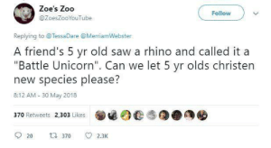 "Friends, Saw, and Unicorn: Zoe's Zoo  Follow  @ZoesZooYouTube  Replying to @TessaDare @MerriamWebster  A friend's 5 yr old saw a rhino and called it a  ""Battle Unicorn"". Can we let 5 yr olds christen  new species please?  8:12 AM- 30 May 2018  370 Retweets 2,303 Likes  20 370 2.3K"