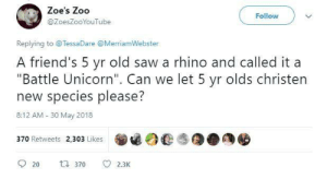 "Battle unicorns for the win!: Zoe's Zoo  @ZoesZooYouTube  Follow  Replying to @TessaDare @MerriamWebster  A friend's 5 yr old saw a rhino and called it a  ""Battle Unicorn"". Can we let 5 yr olds christen  new species please?  8:12 AM 30 May 2018  370 Retweets 2,303 Likes  9 20 370 2.3K Battle unicorns for the win!"