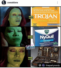 Blockbuster, Condom, and Disney: zoesaldana  AMERICA'S #1 CONDOM  TRUSTED FOR OVER 80 YEARS  TROJAN  INTENSE RIBBED  NTENSE  ULTRASMOOTH  RIBS  LU BR  CANT  INTENSE  VICKS  NyQuil  COLD & FLU  Nighttime Relief  Aches, Fever & Sore Throat  Sneezing, Runny Nose  rneRDZ  RERaz thepartynerdz When Gamora shares your meme.. All is right in the Galaxy 🌒❤️. Thank you for the Love @zoesaldana !! GUARDIANS of the GALAXY 2 was 😱 💯💯💯😩😢!! 🎤Our Partynerdz FULL GUARDIANS of the GALAXY 2 REVIEW PODCAST is THIS TUESDAY NIGHT at 6:45 on Wildfireradio! zoesaldana guardiansofthegalaxy2 gotg2 yondu disney snowwhite cartoon lol hilarious savageaf nochill starlord ego gamora rocketraccoon nebula goodmorning movies blockbuster marvel groot drax avengers iamgroot thanos nerdmeme jamesgunn cosplay
