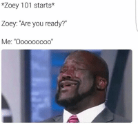 "Haha lol: *Zoey 101 starts*  Zoey: ""Are you ready?""  Me: nooooooooo Haha lol"