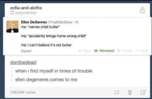 "Ellen DeGeneresomg-humor.tumblr.com: zofia-and-sloths  E saxycatcher  Ellen DeGenres @TheEllenShow 7h  me: ""names child butter*  me: ""accidently brings home wrong child""  me: i can't believe it's not butter  Rieply 3 Retweeted * Favorite  More  Expand  dontbedead:  when i find myself in times of trouble  ellen degeneres comes to me  109,046 notes Ellen DeGeneresomg-humor.tumblr.com"