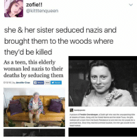 Girls, Memes, and Girl: zofie!!  @kitttenqueen  she & her sister seduced nazis and  brought them to the woods where  they'd be killed  As a teen, this elderly  woman led nazis to their  deaths by seducing them  5/13/16 lby Jennifer Cruz  LL Share 858 Y Tweet  A picture of Freddie Oversteegen, a Dutch girl who was the unsuspecting killer  of dozens of Nazis. Along with her friend Hannie and her sister Truus, the girls  worked with a team from the Dutch Resistance to lure meninto the woods for a  promised kiss. Once they reached a remote location, the men got abullet to the How many nazis have you seduced to their deaths?😂