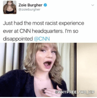 Memes, 🤖, and Vip: Zoie Burgher  azoieburgher  Just had the most racist experience  ever at CNN headquarters. I'm so  disappointed  @CNN  WHYPREE TOHO VIP Jus wait for the bit that drove.... her..... nuts 😂😂😂😂 Merica 🇺🇸