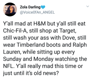 How is it my fault I have a short attention span?: Zola Darling  @VoiceOfAn ANGE  Y'all mad at H&M but y'all still eat  Chic-Fil-A, still shop at Target,  still wash your ass with Dove, still  wear Timberland boots and Ralph  Lauren, while sitting up every  Sunday and Monday watching the  NFL. Y'all really mad this time or  just until it's old news? How is it my fault I have a short attention span?