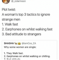 RT (and not taking any more submissions, sorry!): @ zolarmoon  Plot twist:  A woman's top 3 tactics to ignore  strange men  1. Walk fast  2. Earphones on whilst walking fast  3. Bad attitude to strangers  SHASHA匉幽  @lamCos_ZA  Why some women are single:  1. They Walk fast.  2. Earphones on whilst walking or chilling.  2. Rad attituudl RT (and not taking any more submissions, sorry!)